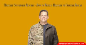 Military Conversion Resumes - How to Write a Military to Civilian Resume